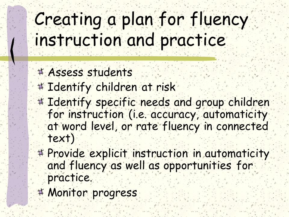 Creating a plan for fluency instruction and practice Assess students Identify children at risk Identify specific needs and group children for instruct