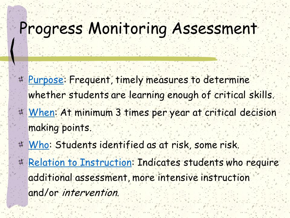 Progress Monitoring Assessment Purpose: Frequent, timely measures to determine whether students are learning enough of critical skills. When: At minim