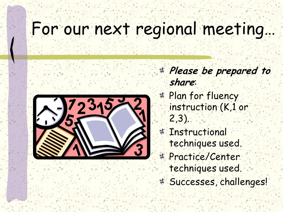 For our next regional meeting… Please be prepared to share: Plan for fluency instruction (K,1 or 2,3). Instructional techniques used. Practice/Center