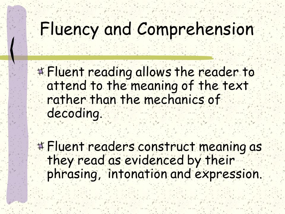 Fluency and Comprehension Fluent reading allows the reader to attend to the meaning of the text rather than the mechanics of decoding. Fluent readers