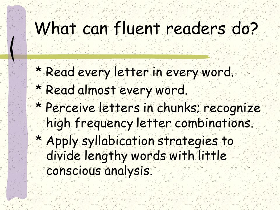 What can fluent readers do? * Read every letter in every word. * Read almost every word. * Perceive letters in chunks; recognize high frequency letter