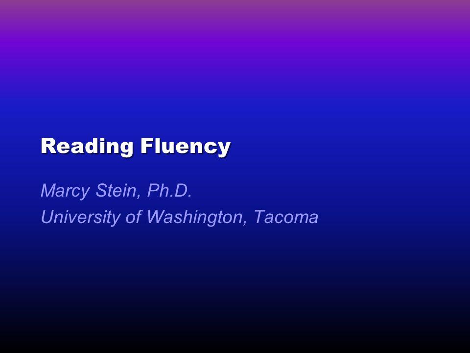 Reading Fluency Marcy Stein, Ph.D. University of Washington, Tacoma