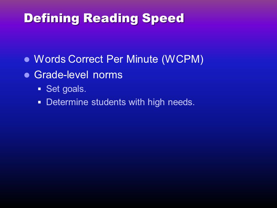 Defining Reading Speed Words Correct Per Minute (WCPM) Grade-level norms  Set goals.