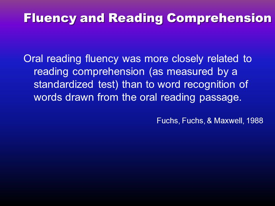 Fluency and Reading Comprehension Oral reading fluency was more closely related to reading comprehension (as measured by a standardized test) than to word recognition of words drawn from the oral reading passage.