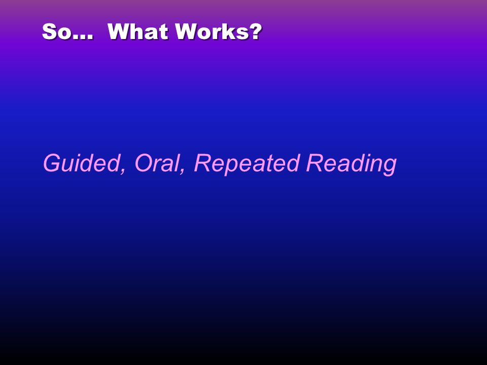 So… What Works? Guided, Oral, Repeated Reading