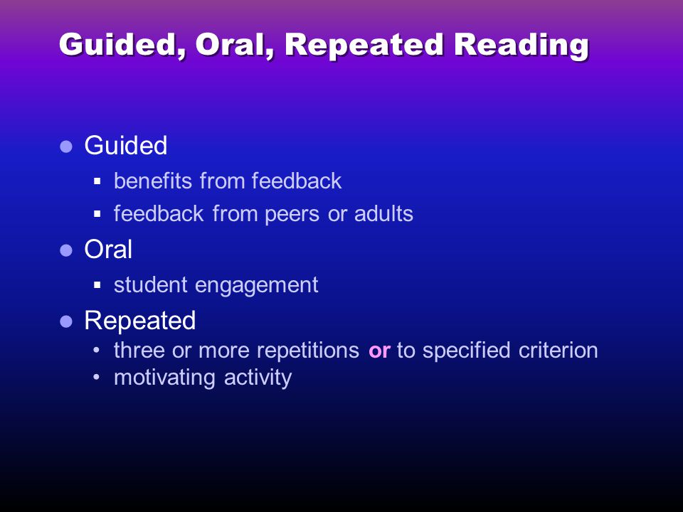 Guided, Oral, Repeated Reading Guided  benefits from feedback  feedback from peers or adults Oral  student engagement Repeated three or more repetitions or to specified criterion motivating activity