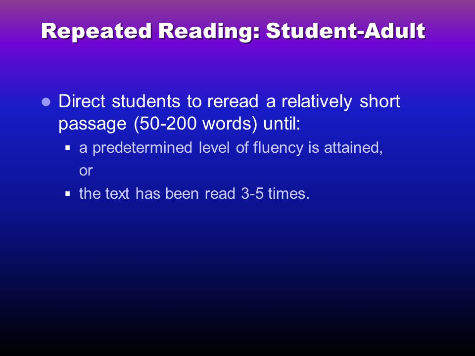 Repeated Reading: Student-Adult Direct students to reread a relatively short passage (50-200 words) until:  a predetermined level of fluency is attained, or  the text has been read 3-5 times.