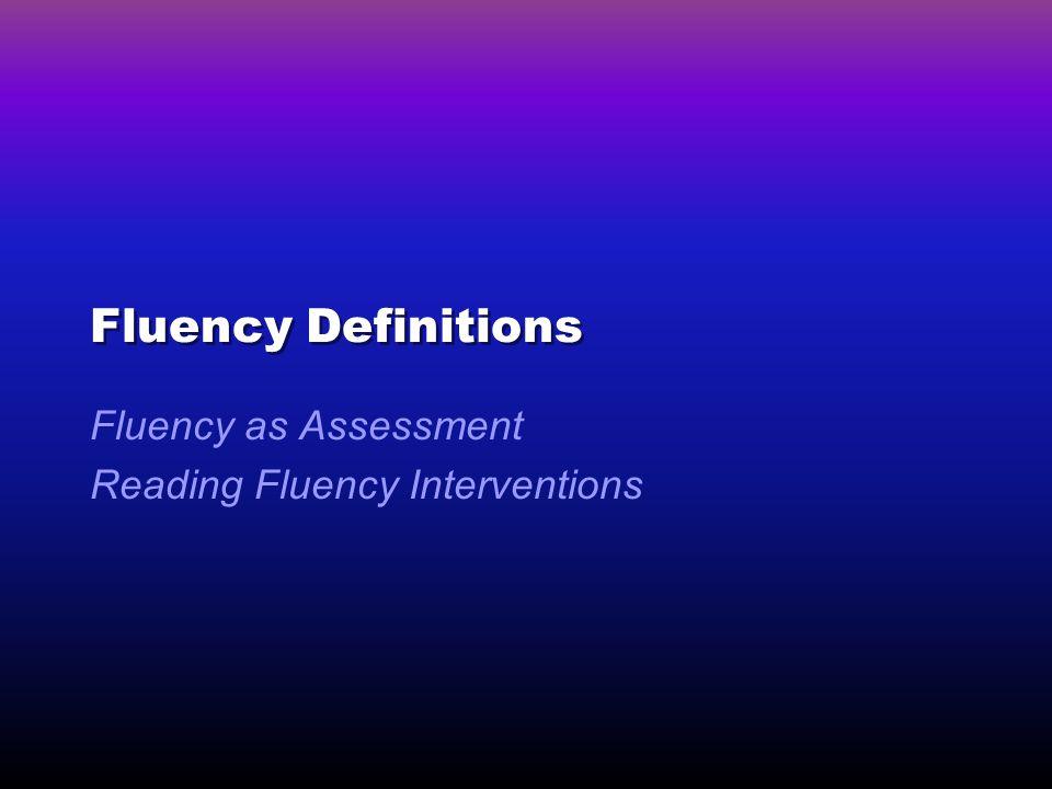 Fluency Definitions Fluency as Assessment Reading Fluency Interventions