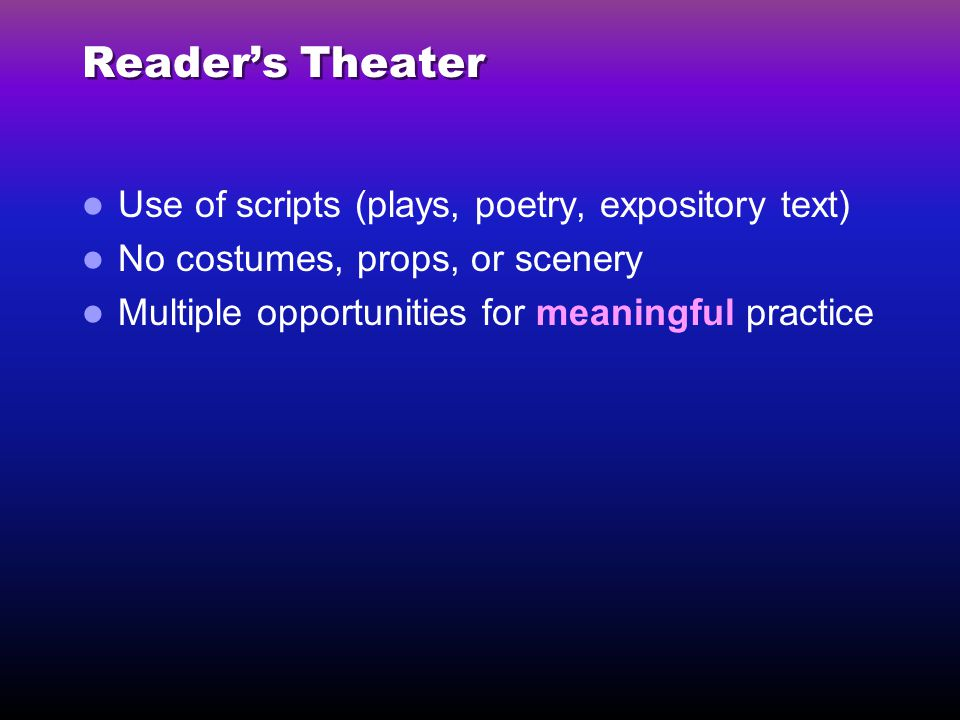 Reader's Theater Use of scripts (plays, poetry, expository text) No costumes, props, or scenery Multiple opportunities for meaningful practice