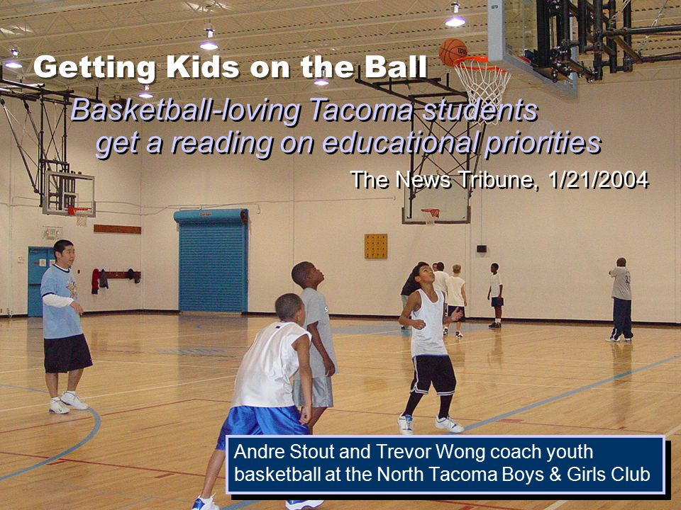 Getting Kids on the Ball Andre Stout and Trevor Wong coach youth basketball at the North Tacoma Boys & Girls Club Basketball-loving Tacoma students get a reading on educational priorities The News Tribune, 1/21/2004
