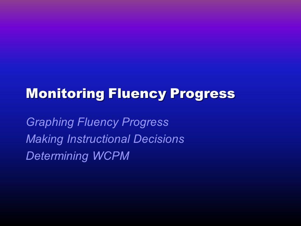 Monitoring Fluency Progress Graphing Fluency Progress Making Instructional Decisions Determining WCPM
