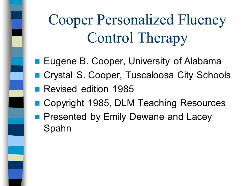 Cooper Personalized Fluency Control Therapy Eugene B. Cooper, University of Alabama Crystal S. Cooper, Tuscaloosa City Schools Revised edition 1985 Co