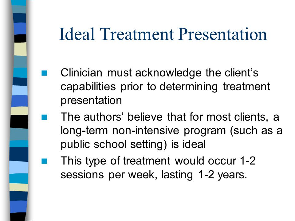 Ideal Treatment Presentation Clinician must acknowledge the client's capabilities prior to determining treatment presentation The authors' believe tha