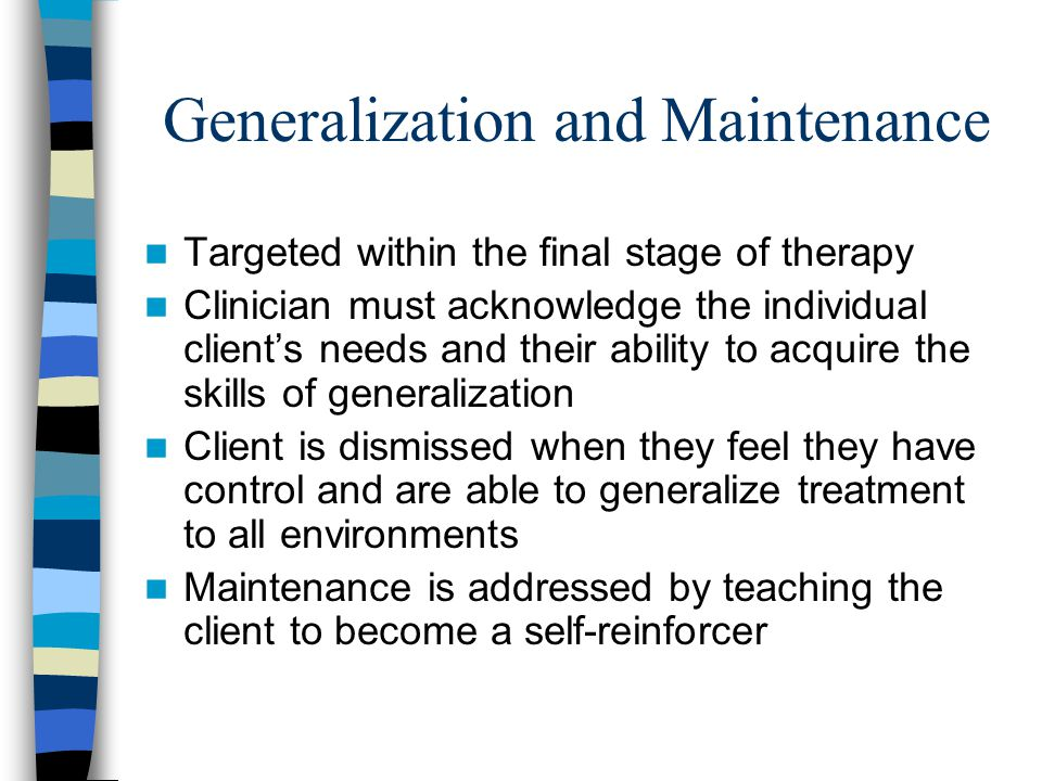 Generalization and Maintenance Targeted within the final stage of therapy Clinician must acknowledge the individual client's needs and their ability t