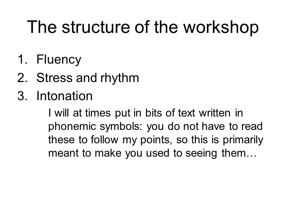 Fluency Fluency in pronunciation is about the ability to speak at a suitable speed without too much hesitation and false starts In this sense all skills in (oral) language get together in fluency: pronunciation of individual sounds, vocabulary, grammar, rhythm, intonation BUT: we cannot wait until everything else is in place before we start focusing on fluency It must be in focus from the beginning