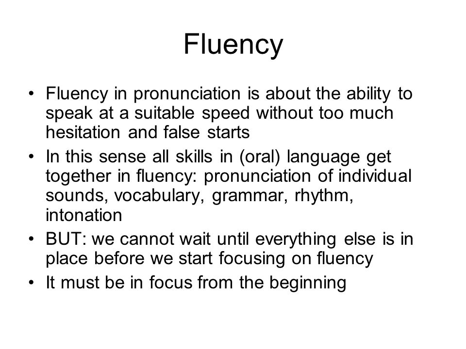 Fluency This means we have to find a balance between accuracy training and fluency training Accuracy training is necessary for fluency in the long run, but may hinder it in the short run