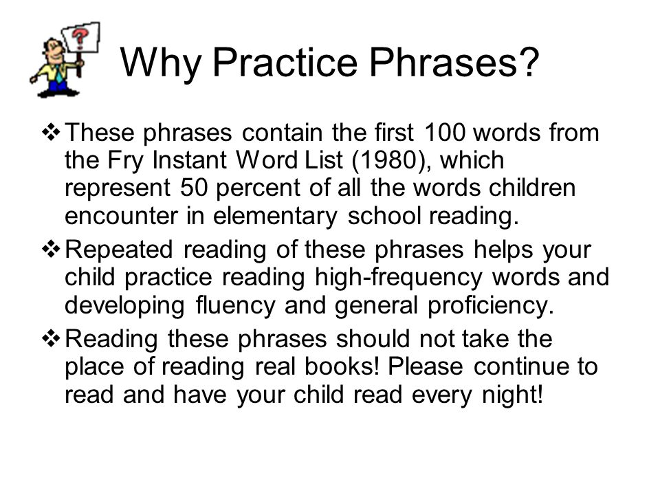 Why Practice Phrases?  These phrases contain the first 100 words from the Fry Instant Word List (1980), which represent 50 percent of all the words c
