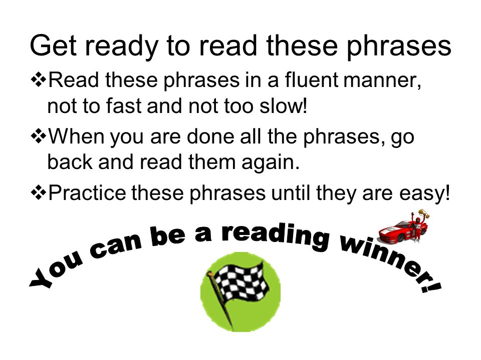 Get ready to read these phrases  Read these phrases in a fluent manner, not to fast and not too slow.