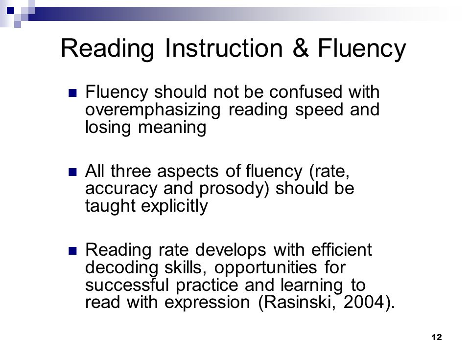 12 Reading Instruction & Fluency Fluency should not be confused with overemphasizing reading speed and losing meaning All three aspects of fluency (ra