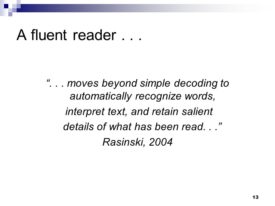 """13 A fluent reader... """"... moves beyond simple decoding to automatically recognize words, interpret text, and retain salient details of what has been"""