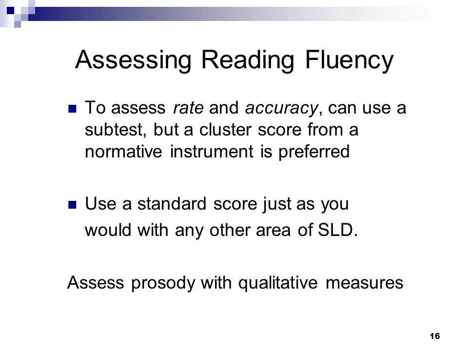 16 Assessing Reading Fluency To assess rate and accuracy, can use a subtest, but a cluster score from a normative instrument is preferred Use a standa