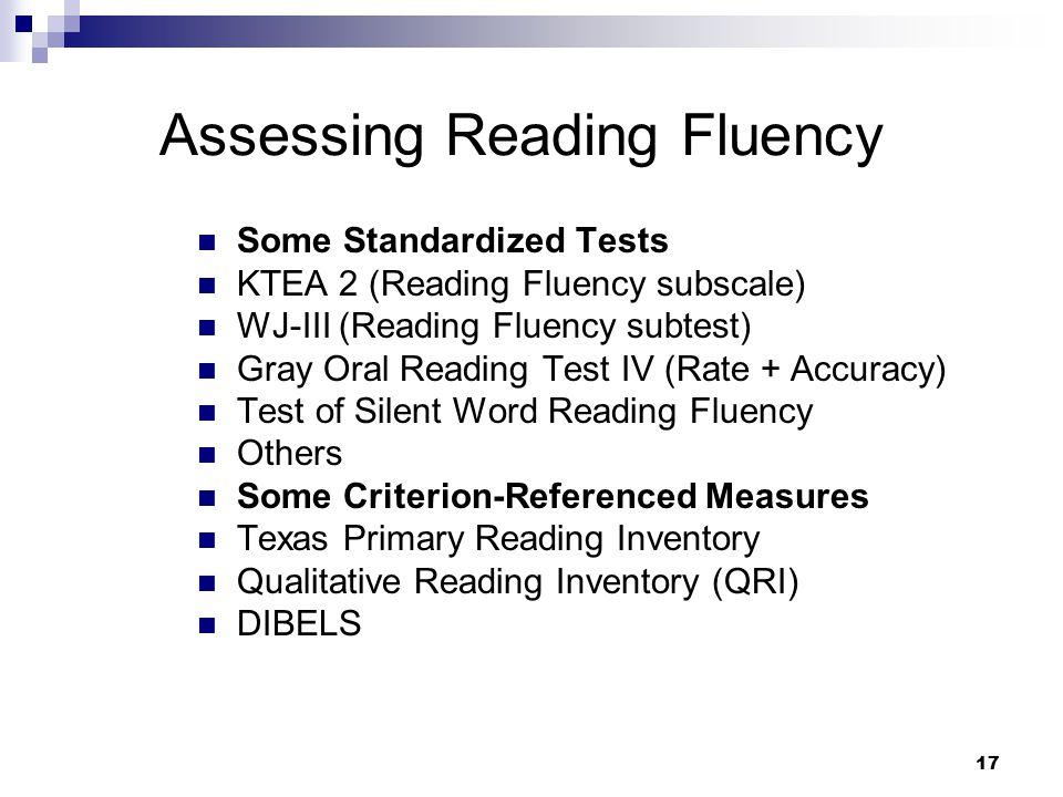 17 Assessing Reading Fluency Some Standardized Tests KTEA 2 (Reading Fluency subscale) WJ-III (Reading Fluency subtest) Gray Oral Reading Test IV (Rat
