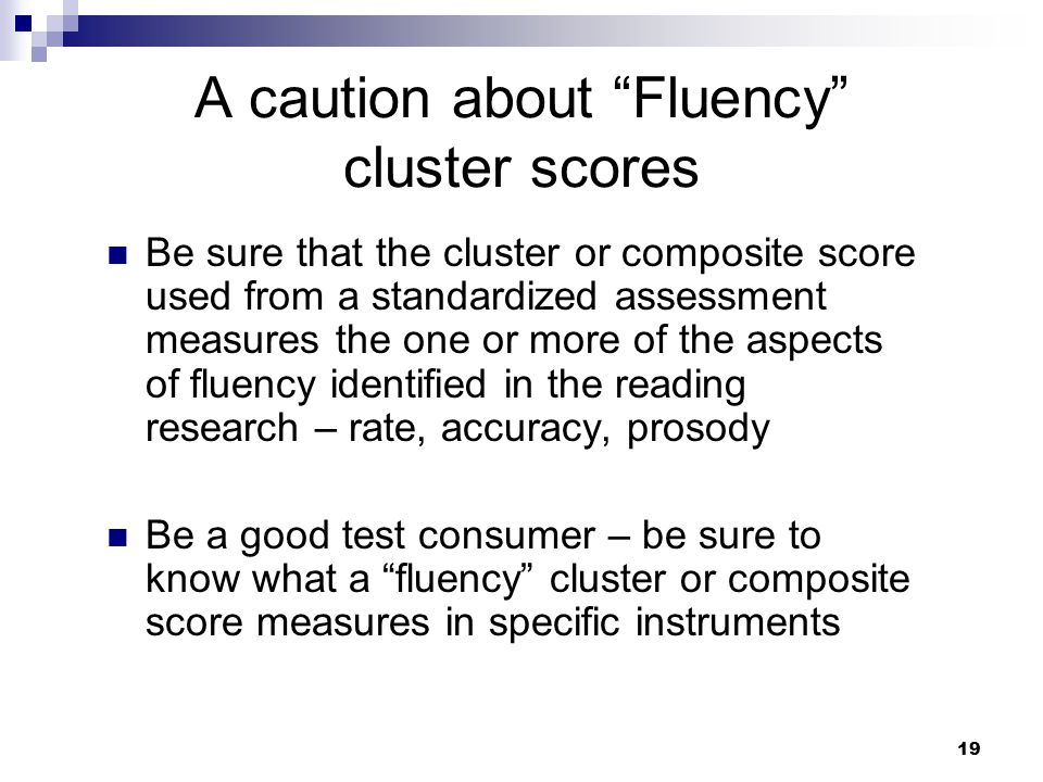 """19 A caution about """"Fluency"""" cluster scores Be sure that the cluster or composite score used from a standardized assessment measures the one or more o"""