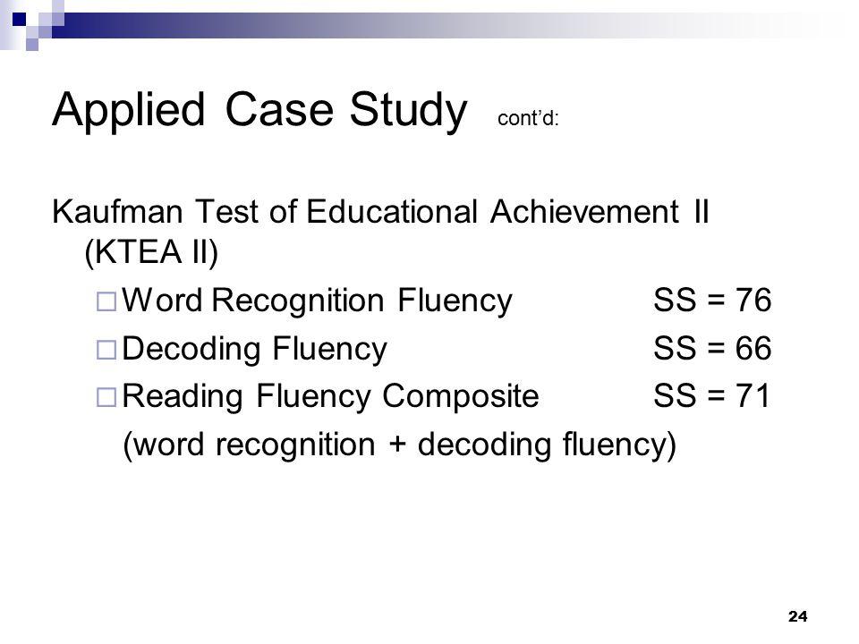24 Applied Case Study cont'd: Kaufman Test of Educational Achievement II (KTEA II)  Word Recognition FluencySS = 76  Decoding FluencySS = 66  Readi