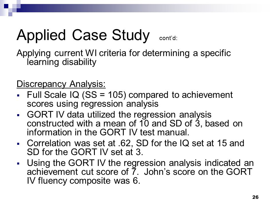 26 Applied Case Study cont'd: Applying current WI criteria for determining a specific learning disability Discrepancy Analysis:  Full Scale IQ (SS =
