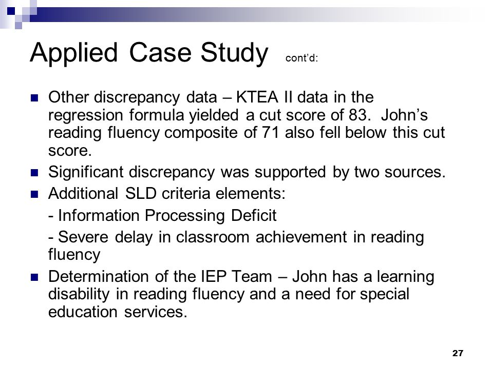 27 Applied Case Study cont'd: Other discrepancy data – KTEA II data in the regression formula yielded a cut score of 83. John's reading fluency compos