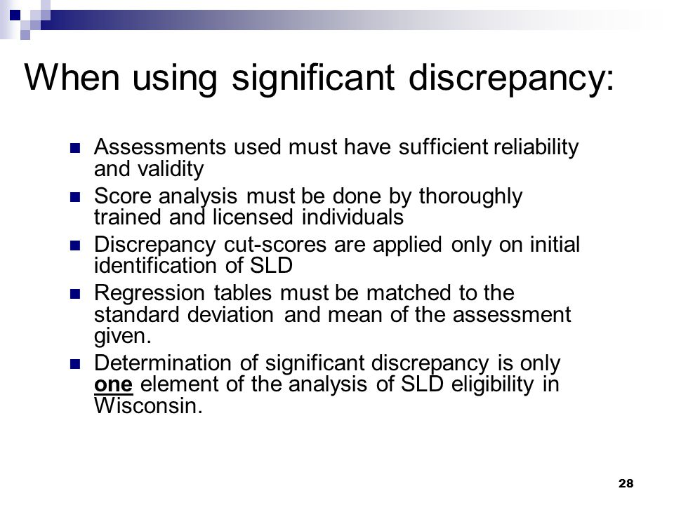 28 When using significant discrepancy: Assessments used must have sufficient reliability and validity Score analysis must be done by thoroughly traine