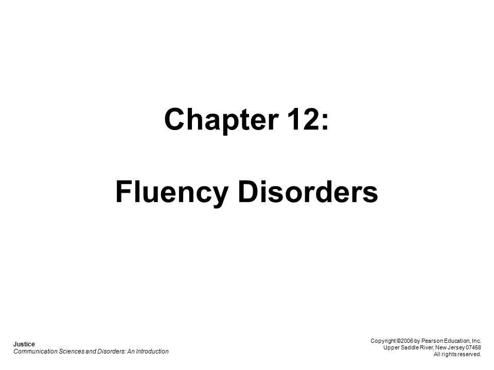 Chapter 12: Fluency Disorders Justice Communication Sciences and Disorders: An Introduction Copyright ©2006 by Pearson Education, Inc.