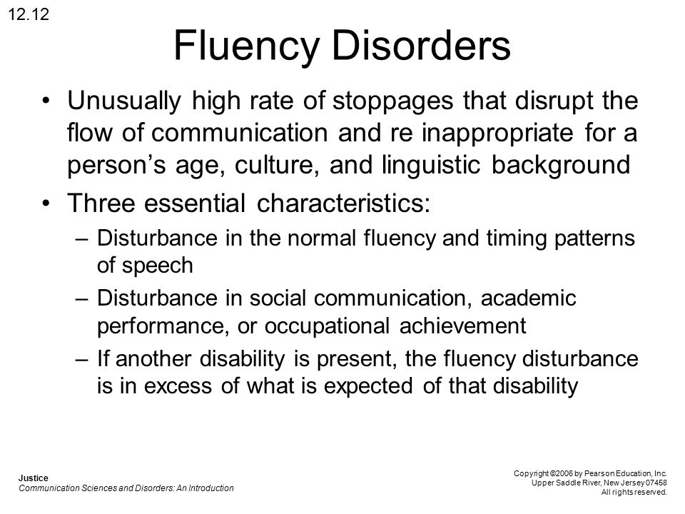 Fluency Disorders Unusually high rate of stoppages that disrupt the flow of communication and re inappropriate for a person's age, culture, and linguistic background Three essential characteristics: –Disturbance in the normal fluency and timing patterns of speech –Disturbance in social communication, academic performance, or occupational achievement –If another disability is present, the fluency disturbance is in excess of what is expected of that disability 12.12 Justice Communication Sciences and Disorders: An Introduction Copyright ©2006 by Pearson Education, Inc.