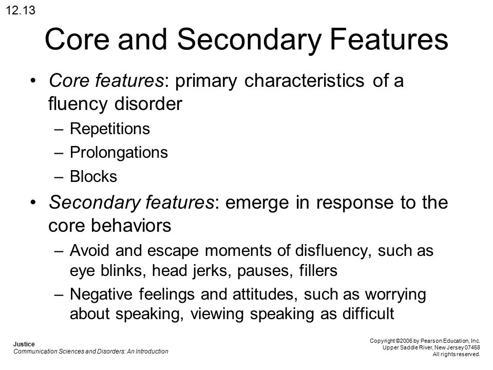 Core and Secondary Features Core features: primary characteristics of a fluency disorder –Repetitions –Prolongations –Blocks Secondary features: emerge in response to the core behaviors –Avoid and escape moments of disfluency, such as eye blinks, head jerks, pauses, fillers –Negative feelings and attitudes, such as worrying about speaking, viewing speaking as difficult 12.13 Justice Communication Sciences and Disorders: An Introduction Copyright ©2006 by Pearson Education, Inc.