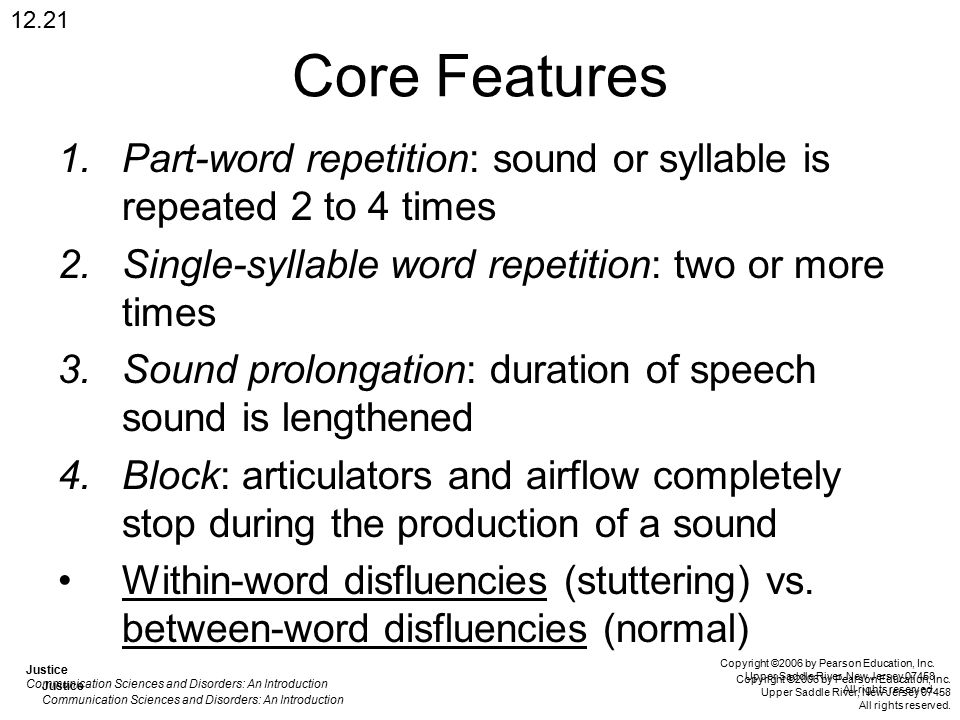 Core Features 1.Part-word repetition: sound or syllable is repeated 2 to 4 times 2.Single-syllable word repetition: two or more times 3.Sound prolongation: duration of speech sound is lengthened 4.Block: articulators and airflow completely stop during the production of a sound Within-word disfluencies (stuttering) vs.