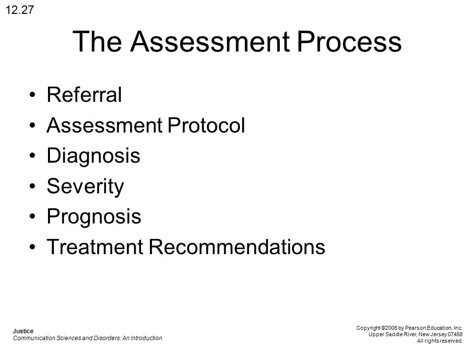 The Assessment Process Referral Assessment Protocol Diagnosis Severity Prognosis Treatment Recommendations 12.27 Justice Communication Sciences and Disorders: An Introduction Copyright ©2006 by Pearson Education, Inc.