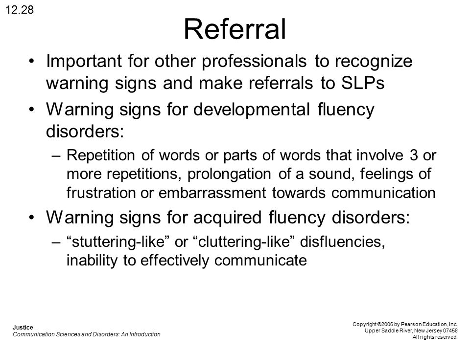 Referral Important for other professionals to recognize warning signs and make referrals to SLPs Warning signs for developmental fluency disorders: –Repetition of words or parts of words that involve 3 or more repetitions, prolongation of a sound, feelings of frustration or embarrassment towards communication Warning signs for acquired fluency disorders: – stuttering-like or cluttering-like disfluencies, inability to effectively communicate 12.28 Justice Communication Sciences and Disorders: An Introduction Copyright ©2006 by Pearson Education, Inc.