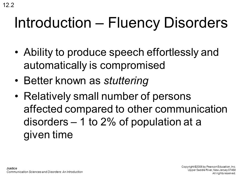 Introduction – Fluency Disorders Ability to produce speech effortlessly and automatically is compromised Better known as stuttering Relatively small number of persons affected compared to other communication disorders – 1 to 2% of population at a given time 12.2 Justice Communication Sciences and Disorders: An Introduction Copyright ©2006 by Pearson Education, Inc.