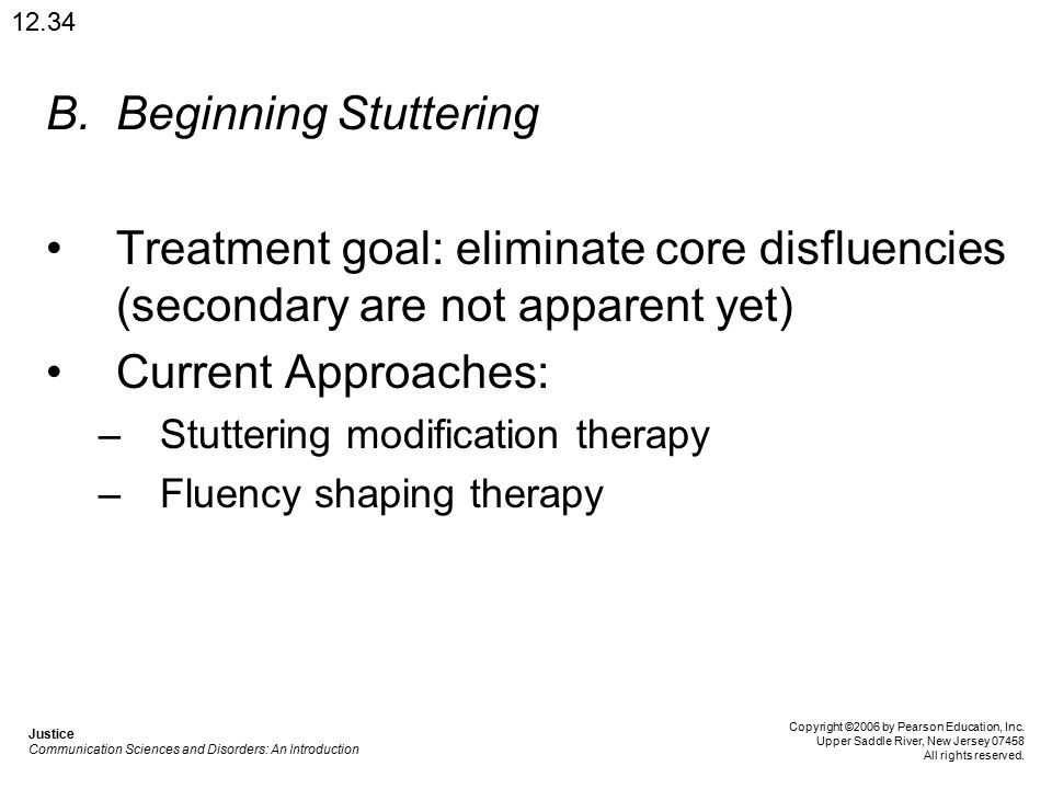 B.Beginning Stuttering Treatment goal: eliminate core disfluencies (secondary are not apparent yet) Current Approaches: –Stuttering modification therapy –Fluency shaping therapy 12.34 Justice Communication Sciences and Disorders: An Introduction Copyright ©2006 by Pearson Education, Inc.