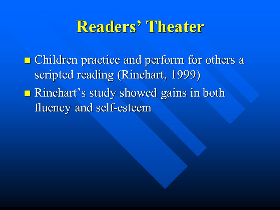 Readers' Theater Children practice and perform for others a scripted reading (Rinehart, 1999) Children practice and perform for others a scripted reading (Rinehart, 1999) Rinehart's study showed gains in both fluency and self-esteem Rinehart's study showed gains in both fluency and self-esteem