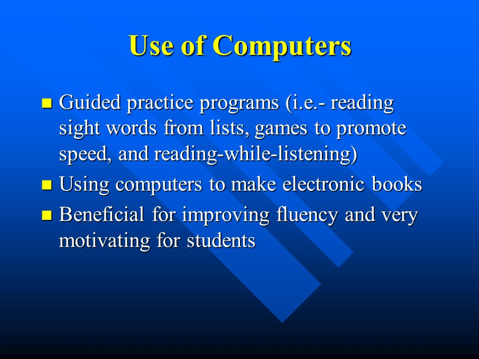 Use of Computers Guided practice programs (i.e.- reading sight words from lists, games to promote speed, and reading-while-listening) Guided practice