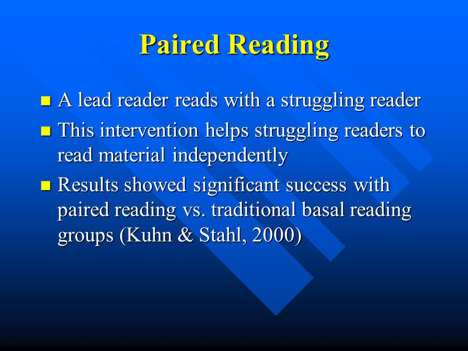 Paired Reading A lead reader reads with a struggling reader A lead reader reads with a struggling reader This intervention helps struggling readers to read material independently This intervention helps struggling readers to read material independently Results showed significant success with paired reading vs.