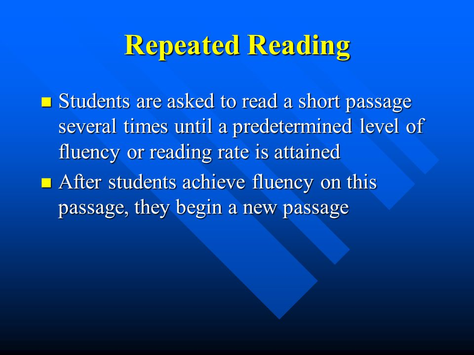 Repeated Reading Students are asked to read a short passage several times until a predetermined level of fluency or reading rate is attained Students are asked to read a short passage several times until a predetermined level of fluency or reading rate is attained After students achieve fluency on this passage, they begin a new passage After students achieve fluency on this passage, they begin a new passage