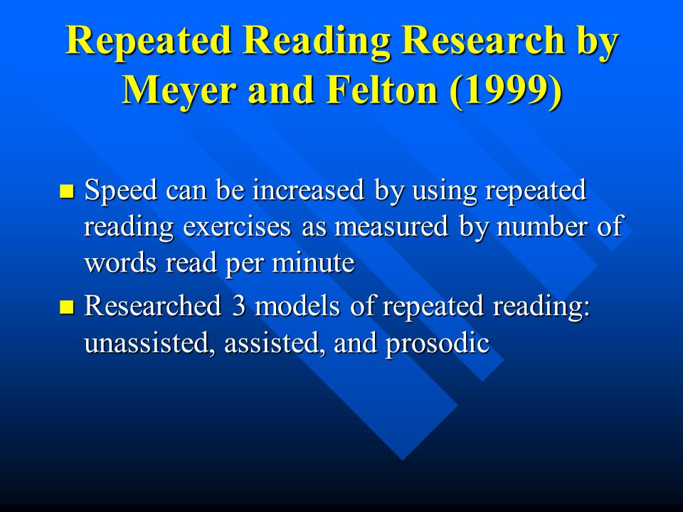 Repeated Reading Research by Meyer and Felton (1999) Speed can be increased by using repeated reading exercises as measured by number of words read per minute Speed can be increased by using repeated reading exercises as measured by number of words read per minute Researched 3 models of repeated reading: unassisted, assisted, and prosodic Researched 3 models of repeated reading: unassisted, assisted, and prosodic