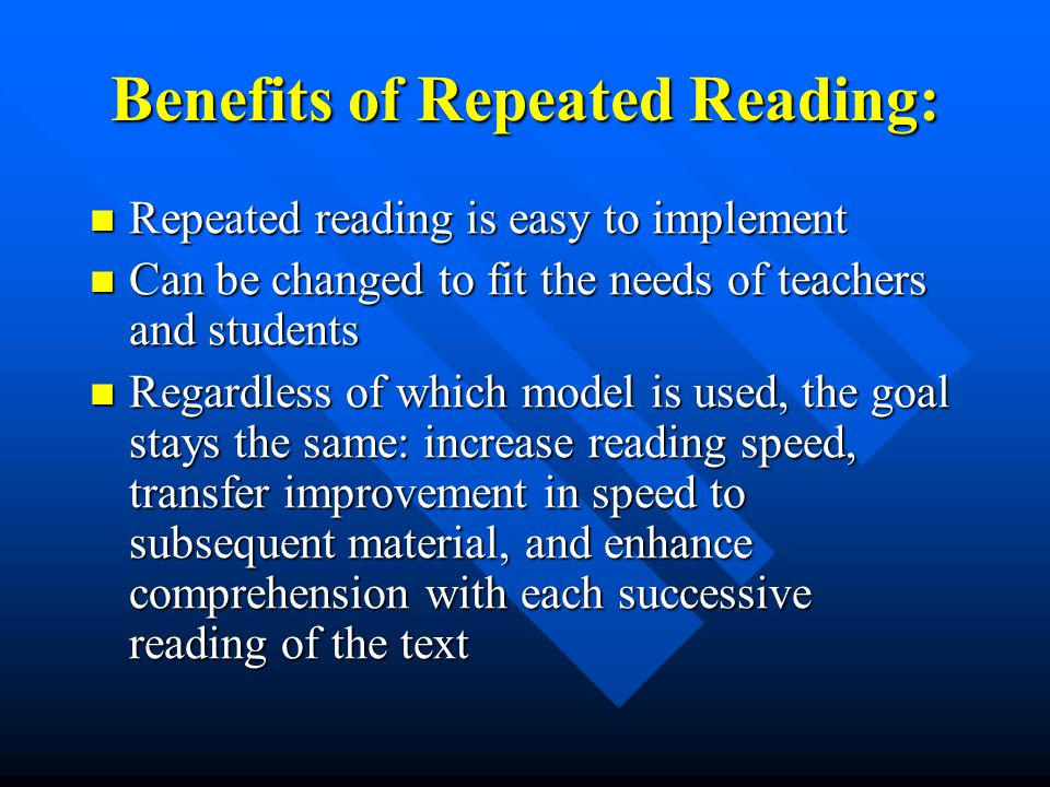 Benefits of Repeated Reading: Repeated reading is easy to implement Repeated reading is easy to implement Can be changed to fit the needs of teachers and students Can be changed to fit the needs of teachers and students Regardless of which model is used, the goal stays the same: increase reading speed, transfer improvement in speed to subsequent material, and enhance comprehension with each successive reading of the text Regardless of which model is used, the goal stays the same: increase reading speed, transfer improvement in speed to subsequent material, and enhance comprehension with each successive reading of the text