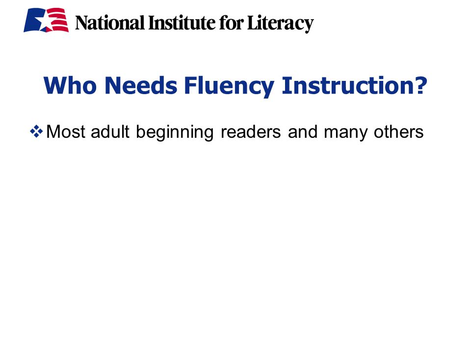 Who Needs Fluency Instruction  Most adult beginning readers and many others