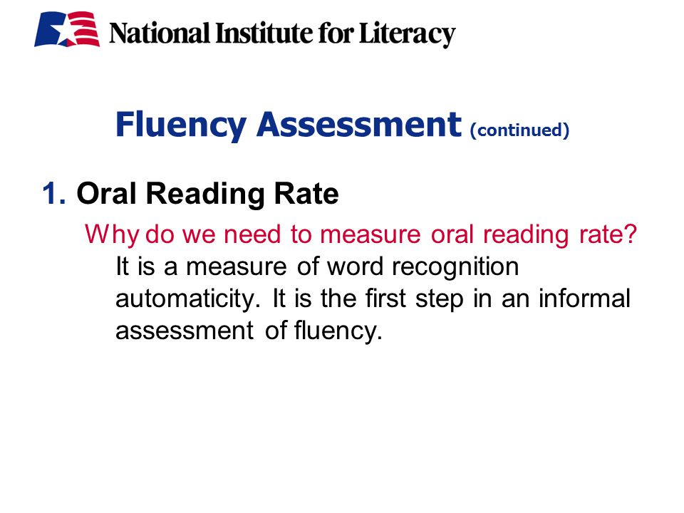 Fluency Assessment (continued) 1.Oral Reading Rate Why do we need to measure oral reading rate.