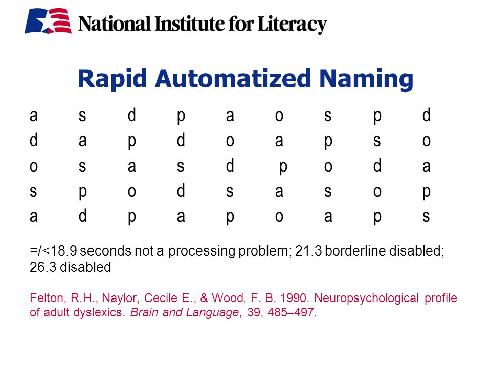 Rapid Automatized Naming asdpaospd dapdoapso osasd poda spodsasop a dpapoaps =/<18.9 seconds not a processing problem; 21.3 borderline disabled; 26.3 disabled Felton, R.H., Naylor, Cecile E., & Wood, F.