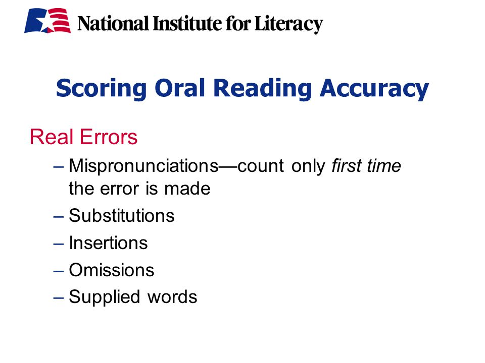 Scoring Oral Reading Accuracy Real Errors –Mispronunciations—count only first time the error is made –Substitutions –Insertions –Omissions –Supplied words