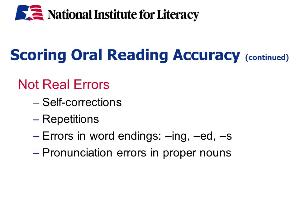 Scoring Oral Reading Accuracy (continued) Not Real Errors –Self-corrections –Repetitions –Errors in word endings: –ing, –ed, –s –Pronunciation errors in proper nouns